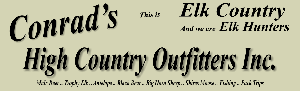 Conrad's Elk Country This is       Elk Hunters And we are Mule Deer .. Trophy Elk .. Antelope .. Black Bear .. Big Horn Sheep .. Shires Moose .. Fishing .. Pack Trips High Country Outfitters Inc.